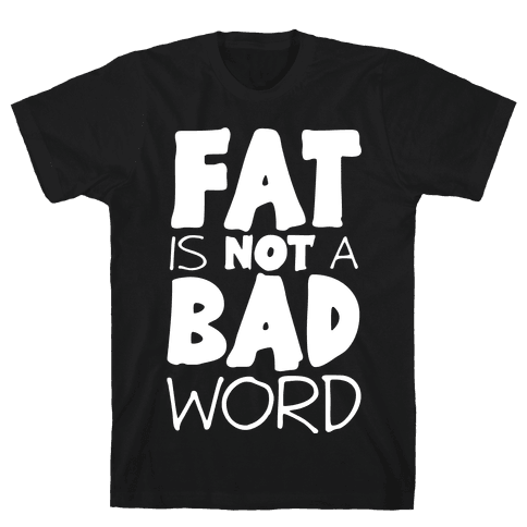 FAT Is Not A BAD word Mens/Unisex T-Shirt