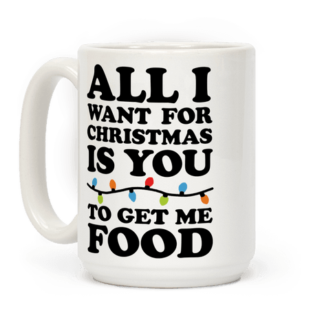 All I Want For Christmas Is You To Get Me Food Coffee Mug