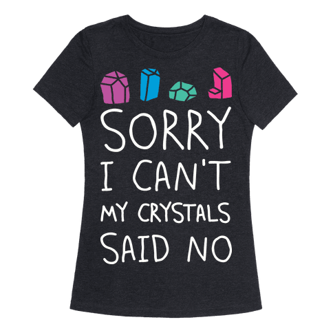 Sorry I Can't My Crystals Said Now Womens T-Shirt