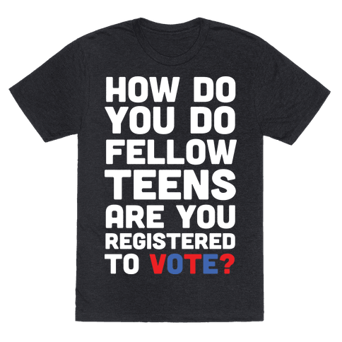 How Do You Do Fellow Teens Are You Registered To Vote Mens T-Shirt