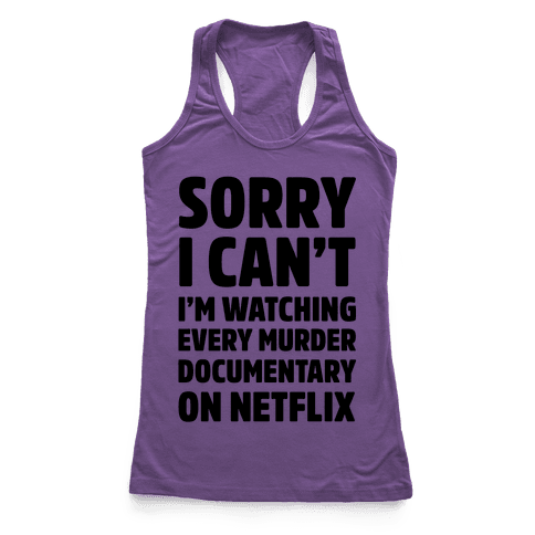 Sorry I Can't I'm Watching Every Murder Documentary On Netflix Racerback Tank Top