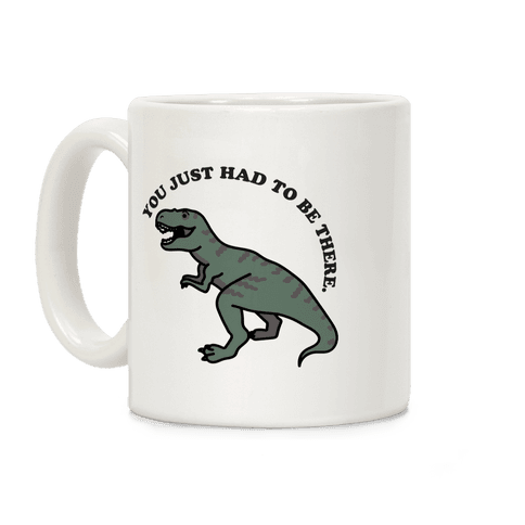 You Just Had To Be There Dinosaur Coffee Mug