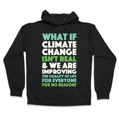 What If Climate Change Isn't Real Hooded Sweatshirt
