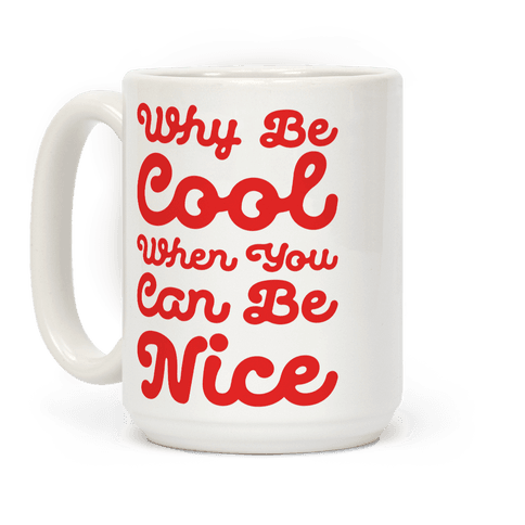 Why Be Cool When You Can Be Nice Coffee Mug