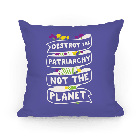 Destroy The Patriarchy Not The Planet Pillow