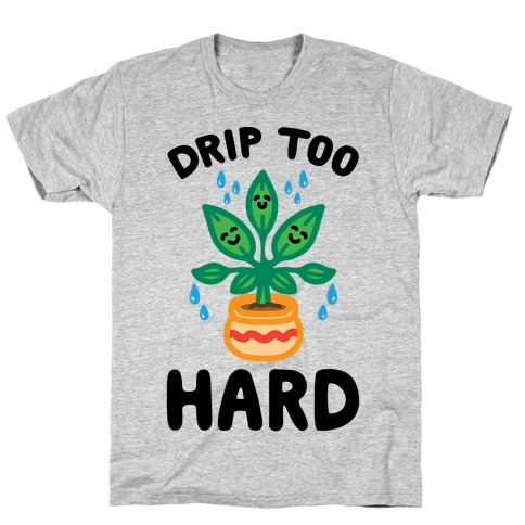 Drip Too Hard (Plant Parody) T-Shirt