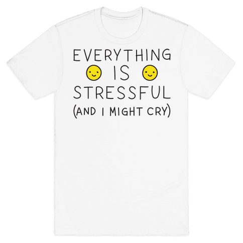 Everything Is Stressful (And I Might Cry) Mens T-Shirt