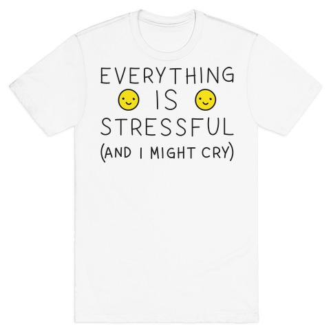 Everything Is Stressful (And I Might Cry) T-Shirt