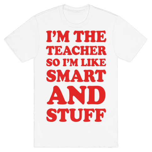 I'm The Teacher So I'm Like Smart And Stuff Mens T-Shirt