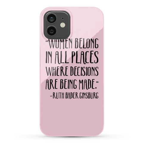 Women Belong In Places Where Decisions Are Being Made RBG Quote Phone Case