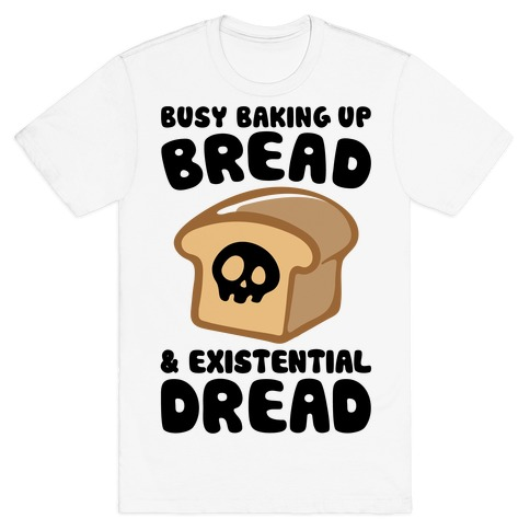 Busy Baking Up Bread & Existential Dread T-Shirt