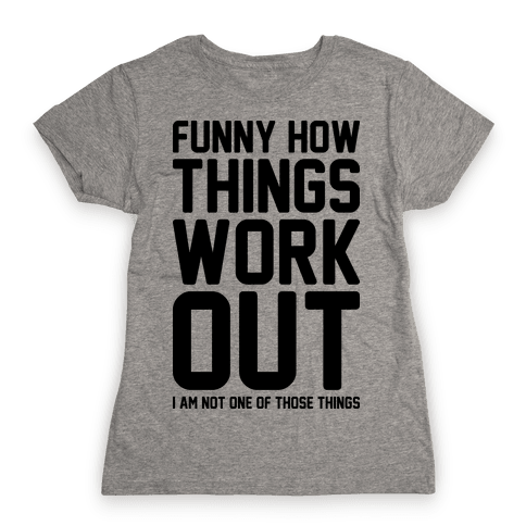 Funny How Things Work Out (I Am Not One Of Those Things) Womens T-Shirt