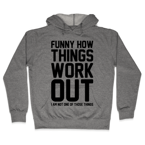Funny How Things Work Out (I Am Not One Of Those Things) Hooded Sweatshirt
