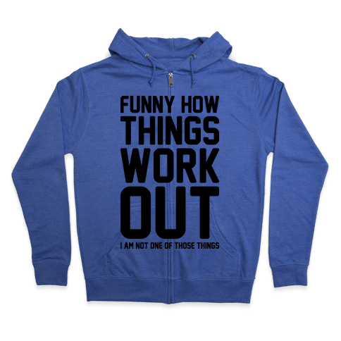 Funny How Things Work Out (I Am Not One Of Those Things) Zip Hoodie