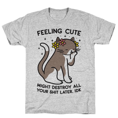 Feeling Cute Might Destroy All Your Shit Later, Idk T-Shirt