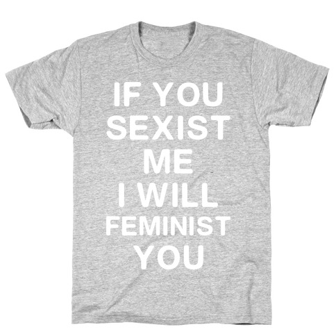 If You Sexist Me I Will Feminist You T-Shirt