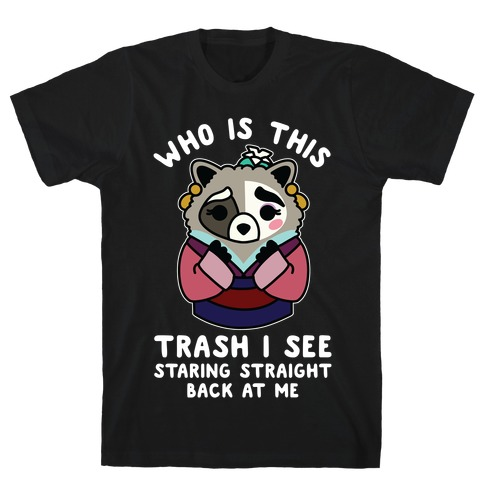 Who Is This Trash I See Staring Straight Back at Me Raccoon T-Shirt