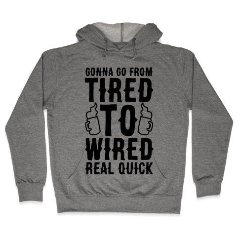 Gonna Go From Tired to Wired Real Quck Hooded Sweatshirt