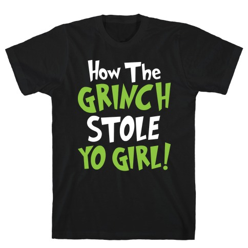 How The Grinch Stole Yo Girl! Mens T-Shirt