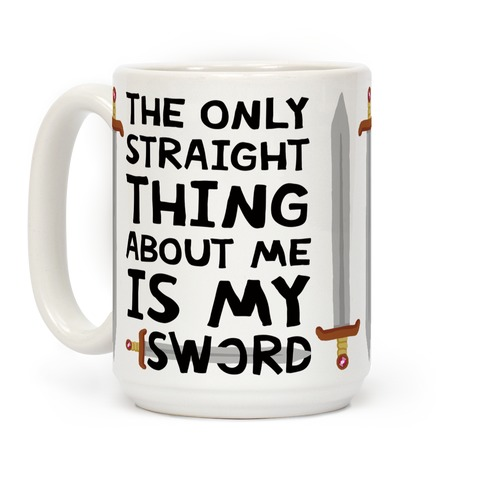 The Only Thing Straight About Me Is My Sword Coffee Mug