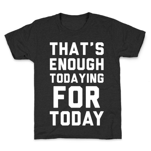That's Enough Todaying For Today Kids T-Shirt
