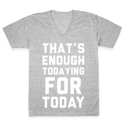 That's Enough Todaying For Today V-Neck Tee Shirt