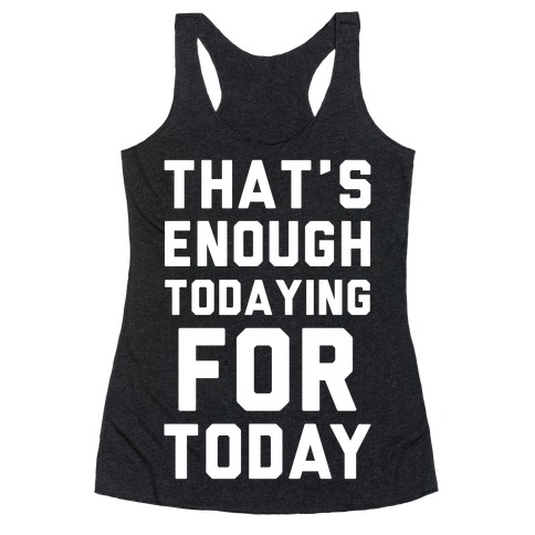 That's Enough Todaying For Today Racerback Tank Top