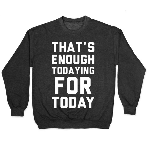 That's Enough Todaying For Today Pullover