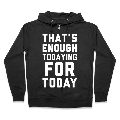 That's Enough Todaying For Today Zip Hoodie
