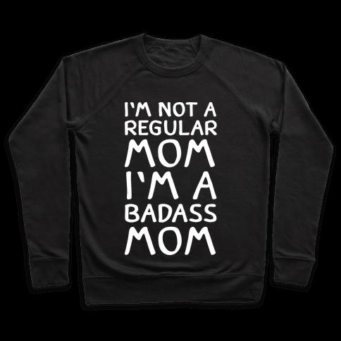 I'm Not A Regular Mom I'm A Badass Mom Pullover