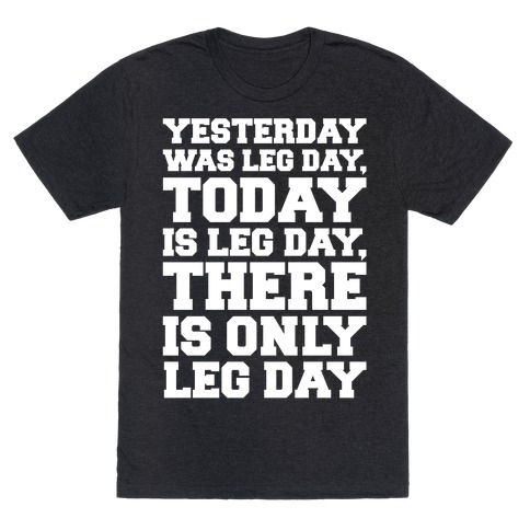 There Is Only Leg Day White Print  T-Shirt