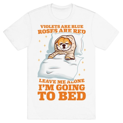 Violets Are Blue, Roses Are Red, Leave Me Alone, I'm Going To Bed T-Shirt
