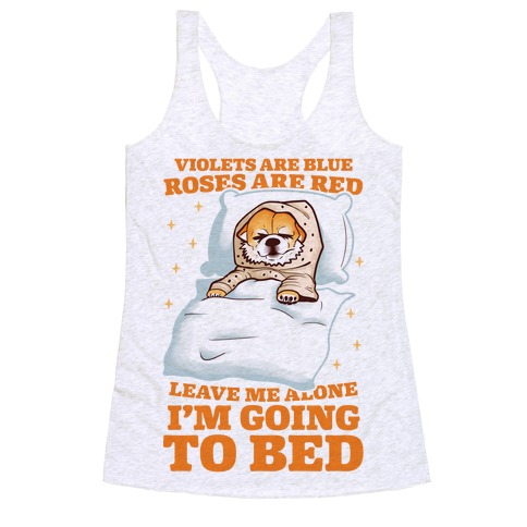 Violets Are Blue, Roses Are Red, Leave Me Alone, I'm Going To Bed Racerback Tank Top