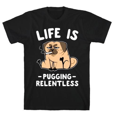 Life Is Pugging Relentless Mens/Unisex T-Shirt