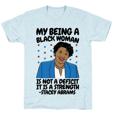 My Being A Black Woman Is Not A Deficit It Is A Strength Stacey Abrams Quote T-Shirt