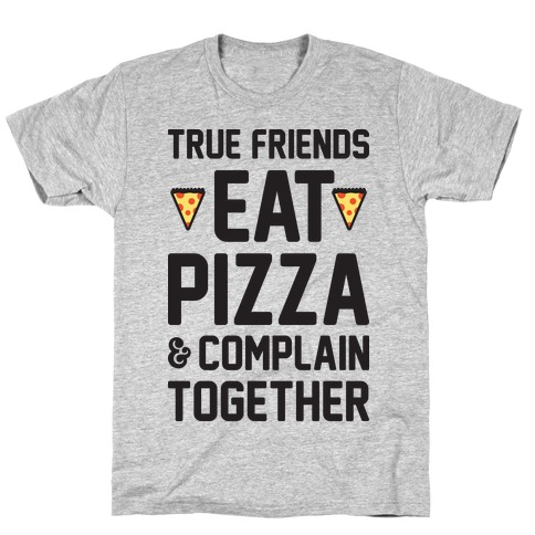 True Friends Eat Pizza & Complain Together T-Shirt
