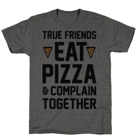 True Friends Eat Pizza & Complain Together Mens T-Shirt