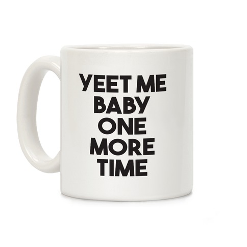 Yeet Me Baby One More Time Coffee Mug
