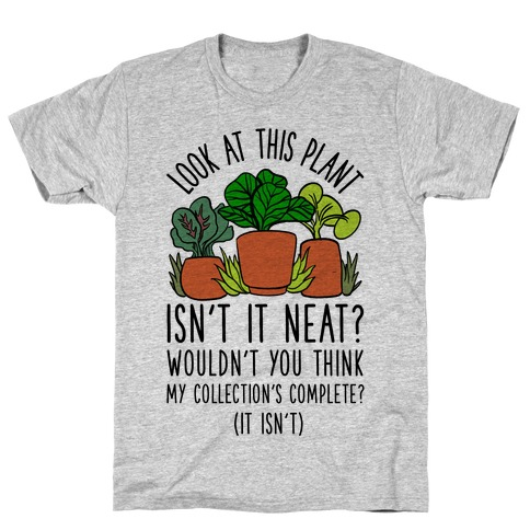 Look At This Plant Isn't It Neat Wouldn't You Think My Collation's Complete? (It Isn't) T-Shirt