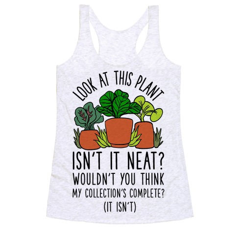Look At This Plant Isn't It Neat Wouldn't You Think My Collation's Complete? (It Isn't) Racerback Tank Top