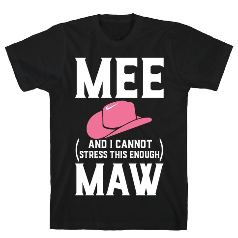 Mee and I Cannot Stress This Enough Maw T-Shirt