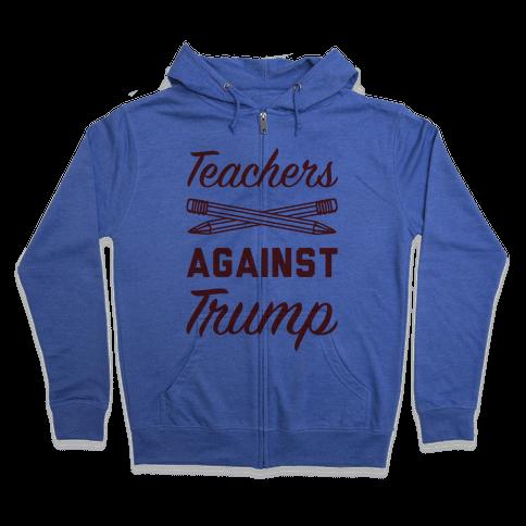 Teachers Against Trump Zip Hoodie