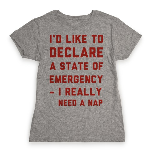I'd Like to Declare a State of Emergency I Really Need a Nap Womens T-Shirt