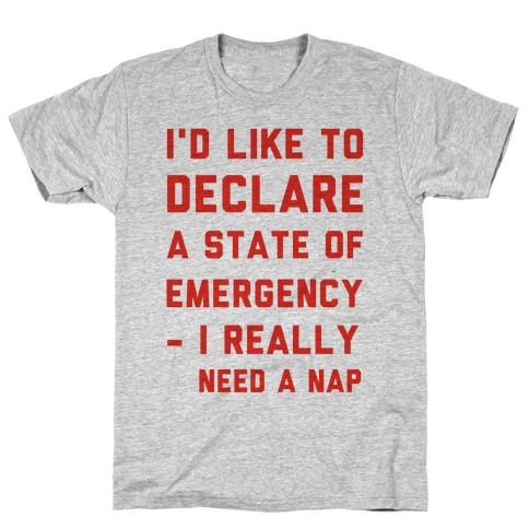 I'd Like to Declare a State of Emergency I Really Need a Nap T-Shirt