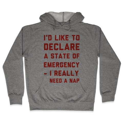 I'd Like to Declare a State of Emergency I Really Need a Nap Hooded Sweatshirt