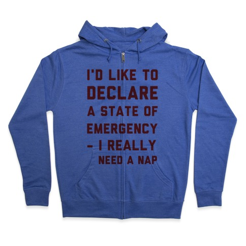 I'd Like to Declare a State of Emergency I Really Need a Nap Zip Hoodie