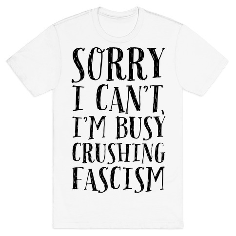 Sorry I Can't,I'm Busy Crushing Fascism T-Shirt