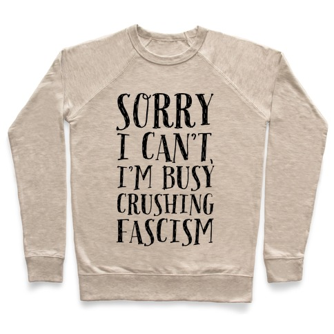 Sorry I Can't,I'm Busy Crushing Fascism Pullover