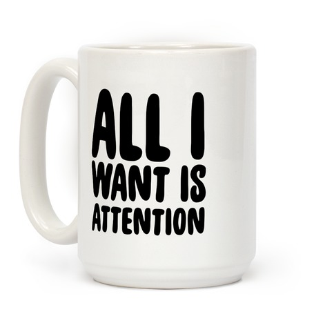 All I Want is Attention  Coffee Mug