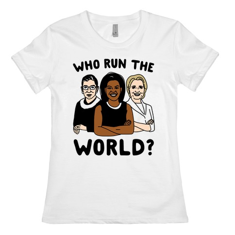 Who Run The World Parody Womens T-Shirt